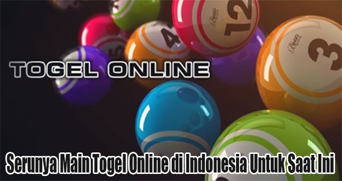 Serunya Main Togel Online di Indonesia Untuk Saat Ini